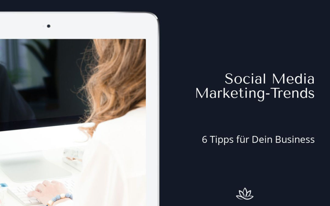 Social-Media-Trends für dein Marketing – 6 aktuelle Tipps für dein Business
